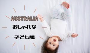 海外のおしゃれな子供服ならオーストラリアで!【日本へ配送OK】